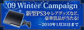 09 Winter Campaign 新型PS3やレアグッズなど、豪華賞品が当たる! 〜2010年1月31日まで