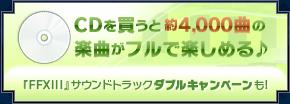 CDを買うと 約4,000曲の 楽曲がフルで楽しめる♪ 『FFXIII』サウンドトラックダブルキャンペーンも!