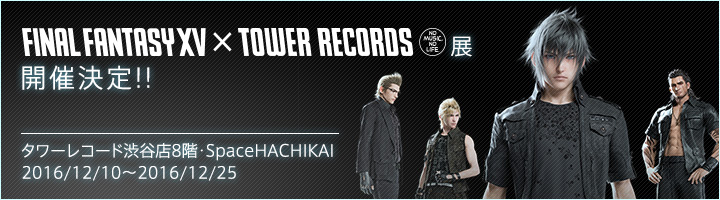 FINAL FANTASY XV × TOWER RECORDS展 開催決定!!