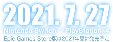 2021.7.27 Nintendo Switch™ / PlayStation®4 Epic Games Store版は2021年夏に発売予定